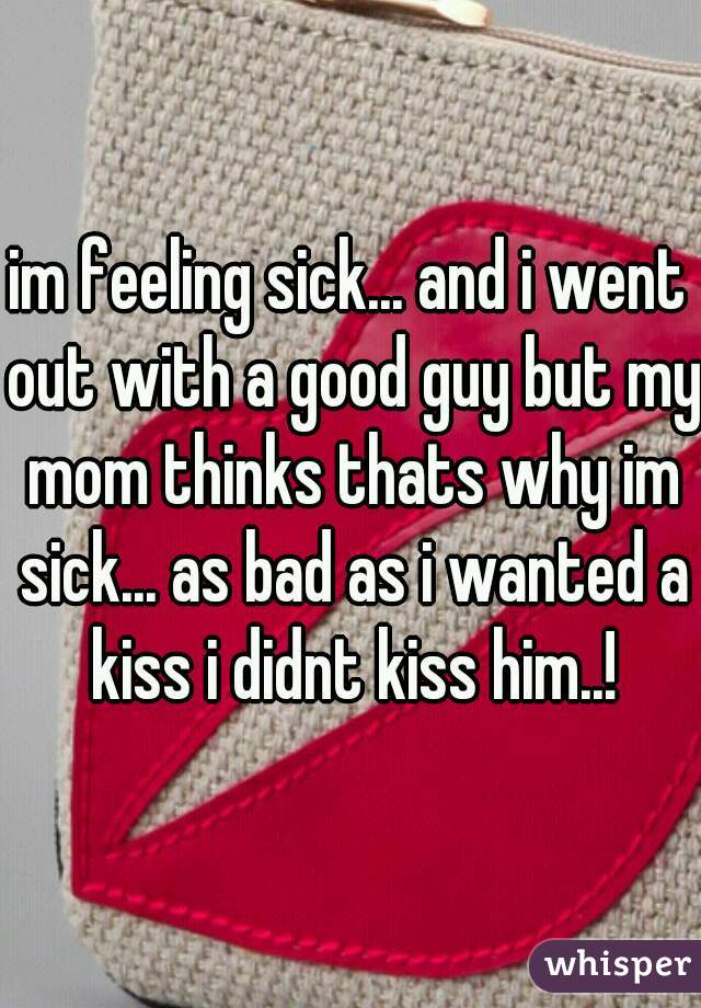 im feeling sick... and i went out with a good guy but my mom thinks thats why im sick... as bad as i wanted a kiss i didnt kiss him..!