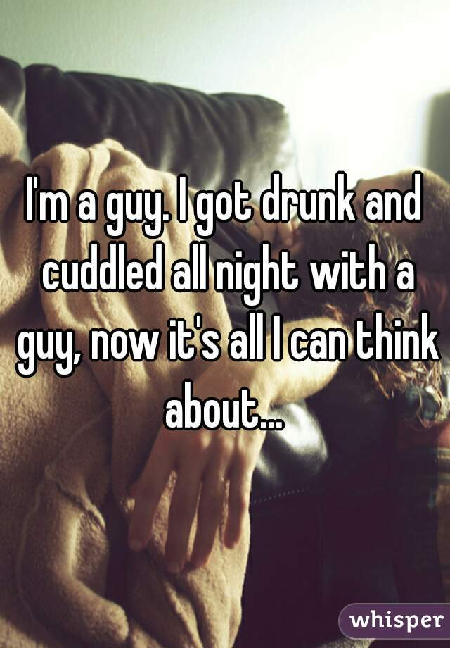 I'm a guy. I got drunk and cuddled all night with a guy, now it's all I can think about...