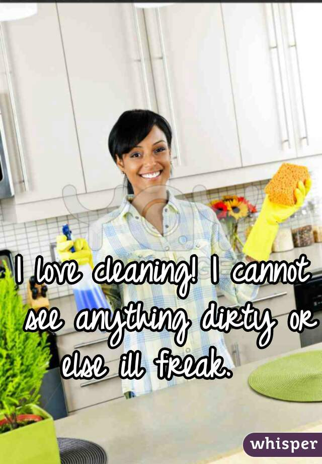 I love cleaning! I cannot see anything dirty or else ill freak.