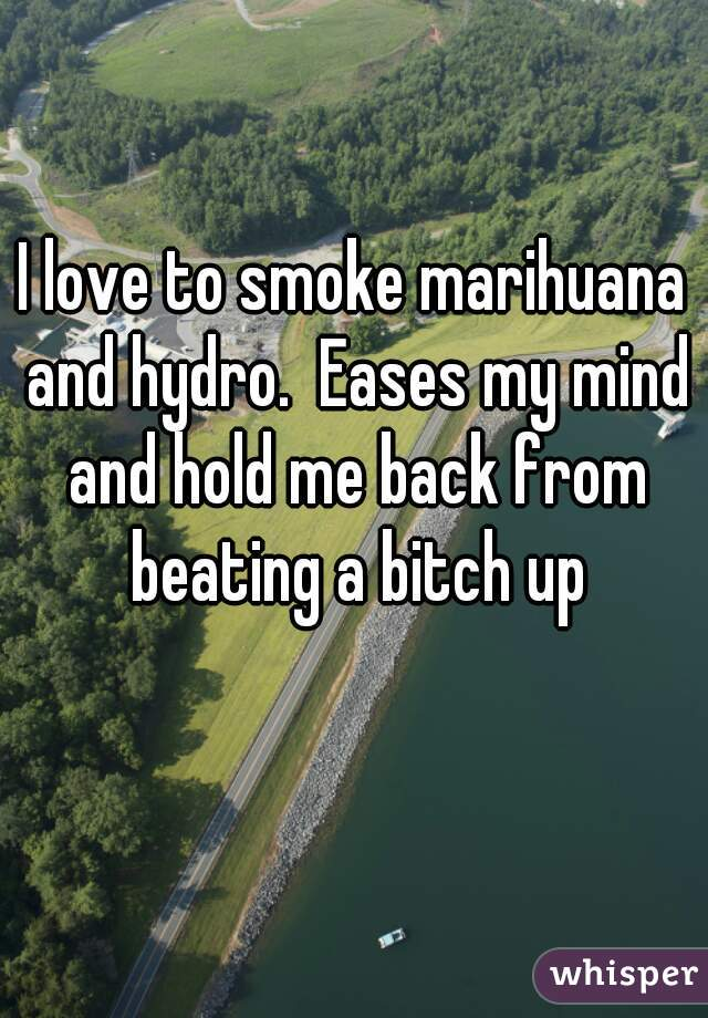 I love to smoke marihuana and hydro.  Eases my mind and hold me back from beating a bitch up