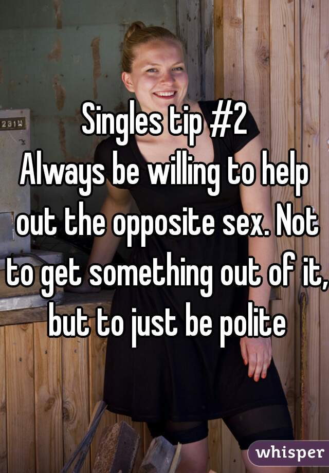 Singles tip #2 Always be willing to help out the opposite sex. Not to get something out of it, but to just be polite