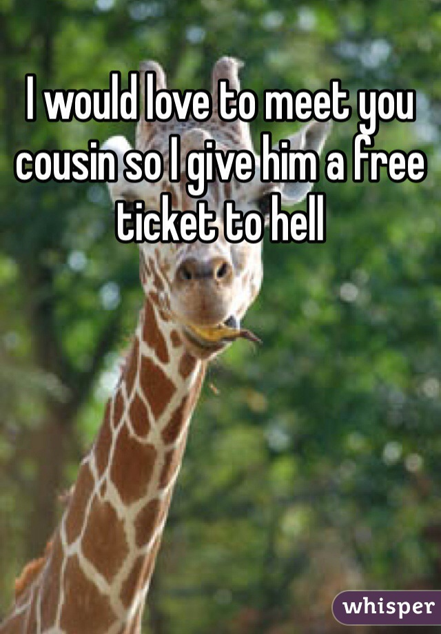 I would love to meet you cousin so I give him a free ticket to hell