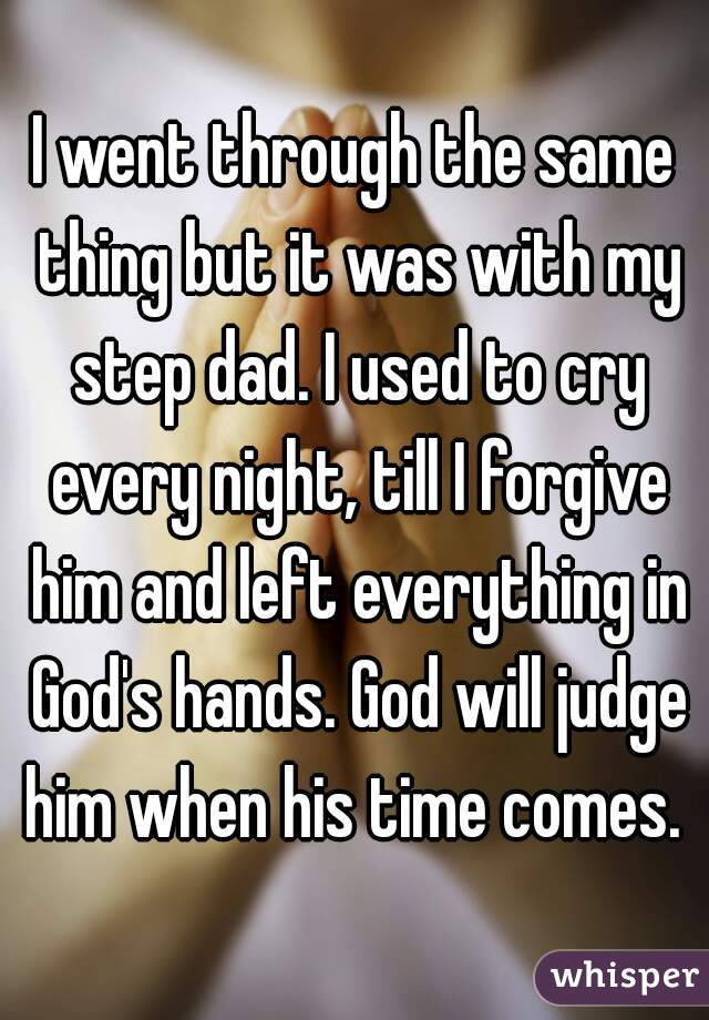 I went through the same thing but it was with my step dad. I used to cry every night, till I forgive him and left everything in God's hands. God will judge him when his time comes.