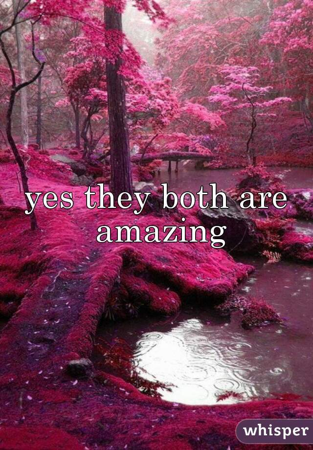 yes they both are amazing