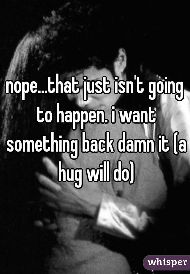 nope...that just isn't going to happen. i want something back damn it (a hug will do)