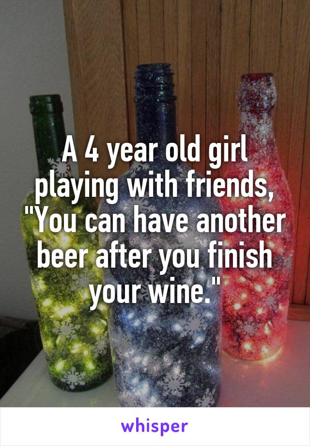 "A 4 year old girl playing with friends, ""You can have another beer after you finish your wine."""