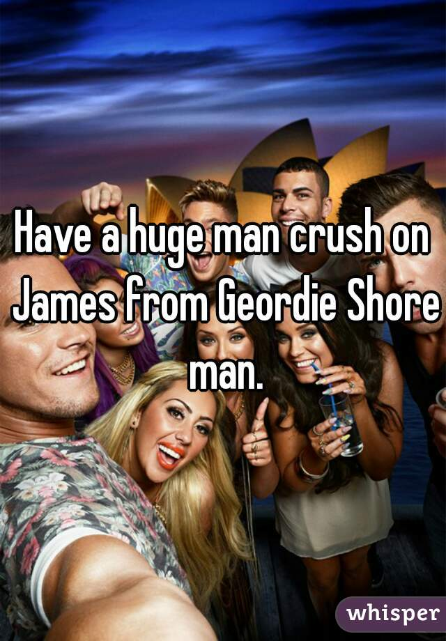 Have a huge man crush on James from Geordie Shore man.