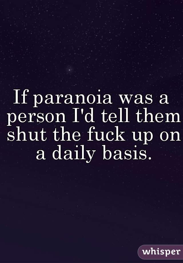 If paranoia was a person I'd tell them shut the fuck up on a daily basis.