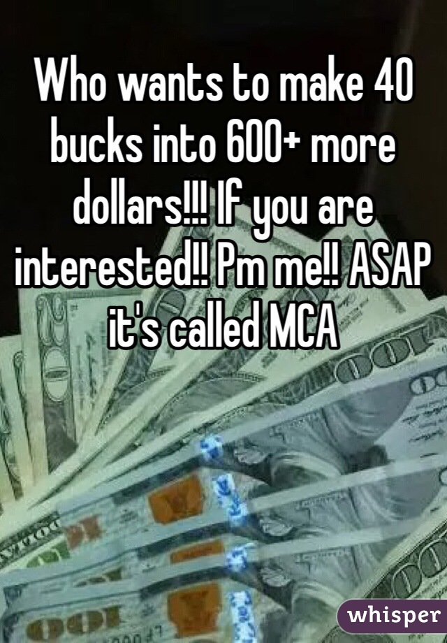 Who wants to make 40 bucks into 600+ more dollars!!! If you are interested!! Pm me!! ASAP it's called MCA