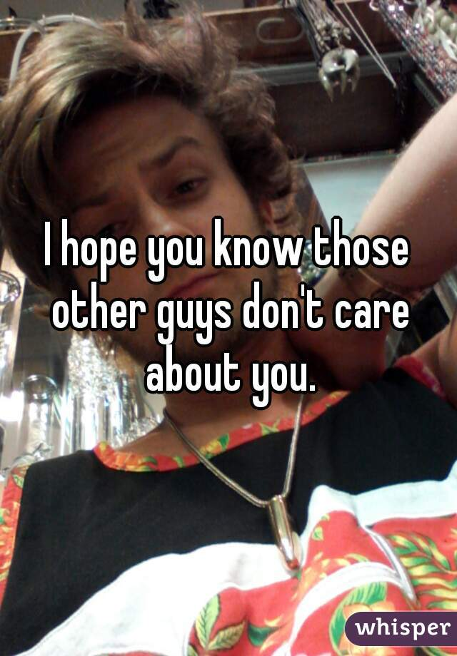 I hope you know those other guys don't care about you.