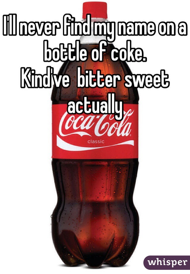 I'll never find my name on a bottle of coke.  Kind've  bitter sweet actually