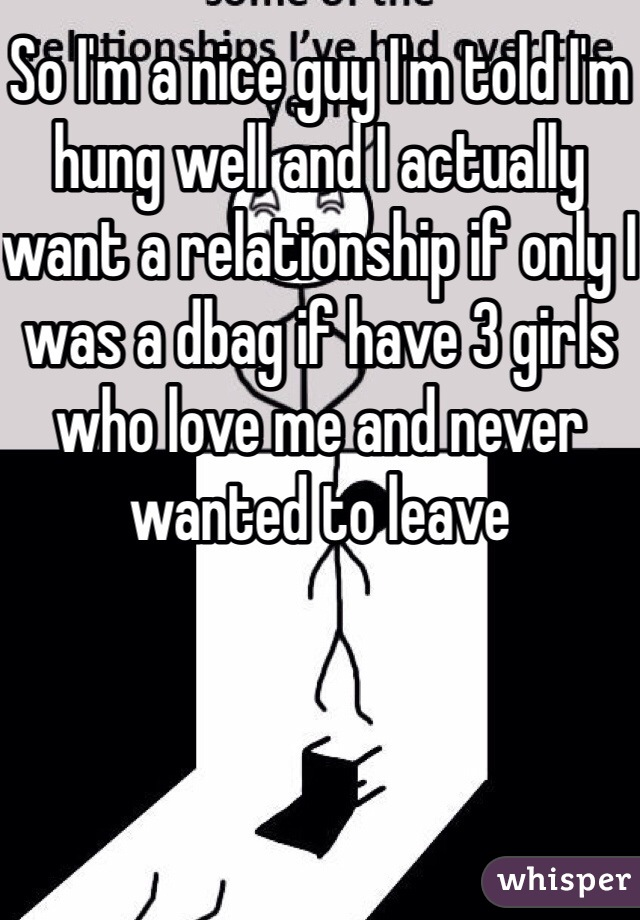 So I'm a nice guy I'm told I'm hung well and I actually want a relationship if only I was a dbag if have 3 girls who love me and never wanted to leave