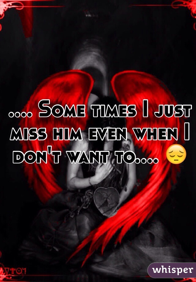 .... Some times I just miss him even when I don't want to.... 😔