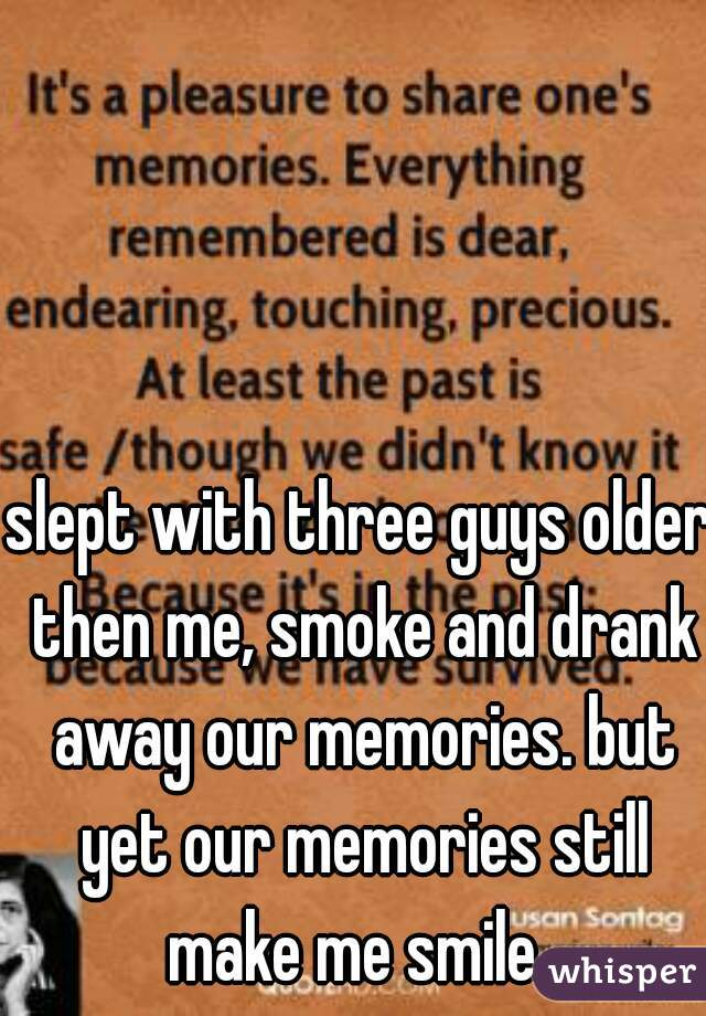slept with three guys older then me, smoke and drank away our memories. but yet our memories still make me smile.