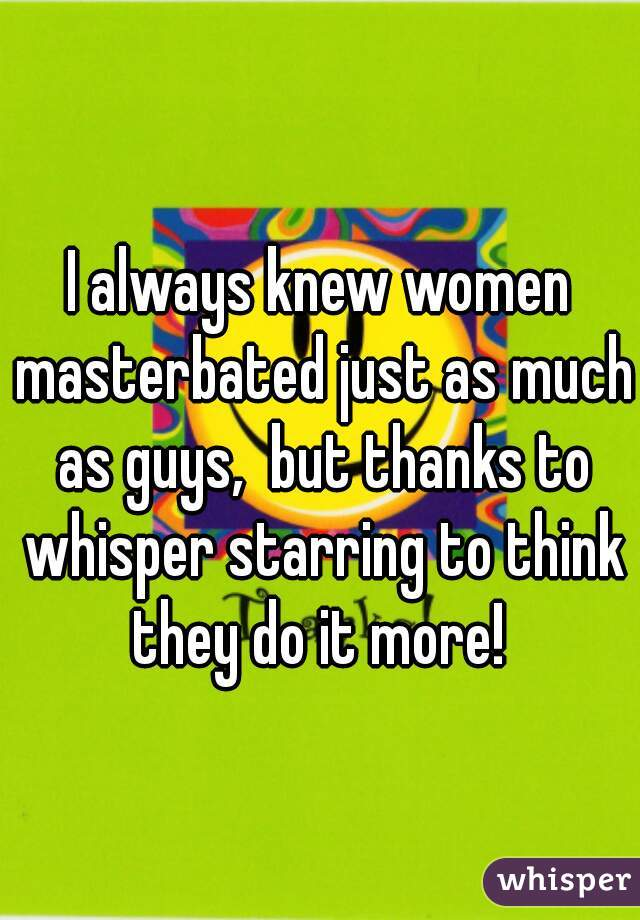 I always knew women masterbated just as much as guys,  but thanks to whisper starring to think they do it more!