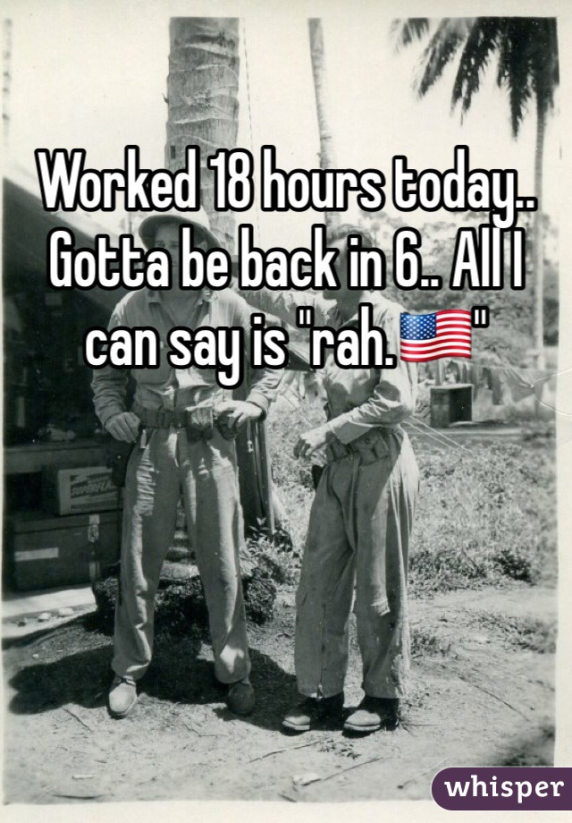 "Worked 18 hours today.. Gotta be back in 6.. All I can say is ""rah.🇺🇸"""