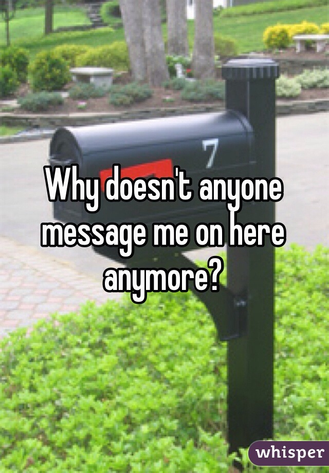 Why doesn't anyone message me on here anymore?