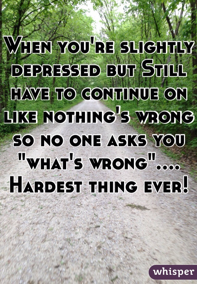 """When you're slightly depressed but Still have to continue on like nothing's wrong so no one asks you """"what's wrong""""....  Hardest thing ever!"""