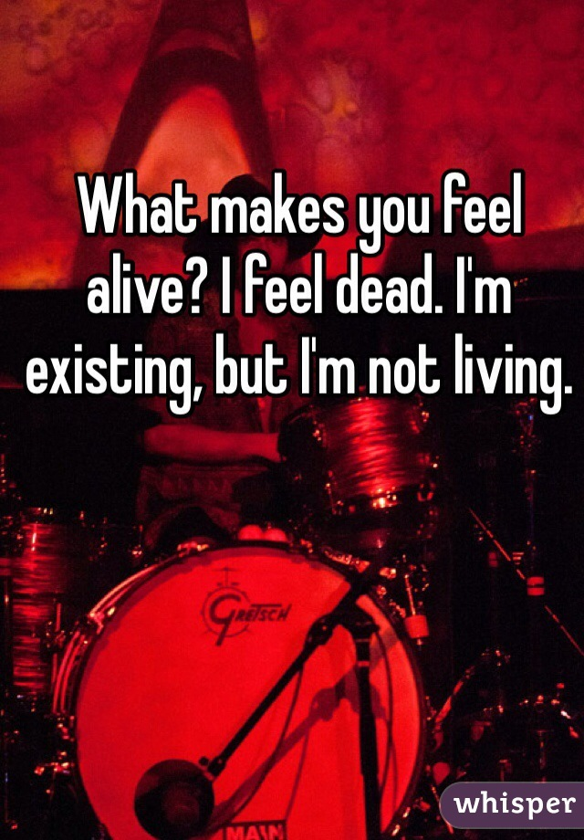 What makes you feel alive? I feel dead. I'm existing, but I'm not living.