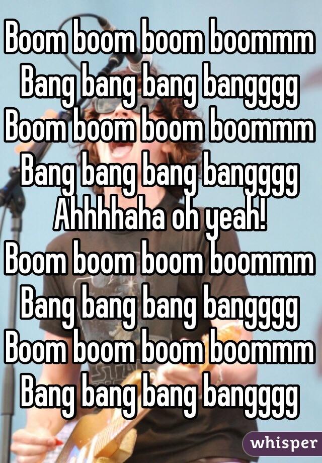 Boom boom boom boommm Bang bang bang bangggg Boom boom boom boommm Bang bang bang bangggg Ahhhhaha oh yeah! Boom boom boom boommm Bang bang bang bangggg Boom boom boom boommm Bang bang bang bangggg