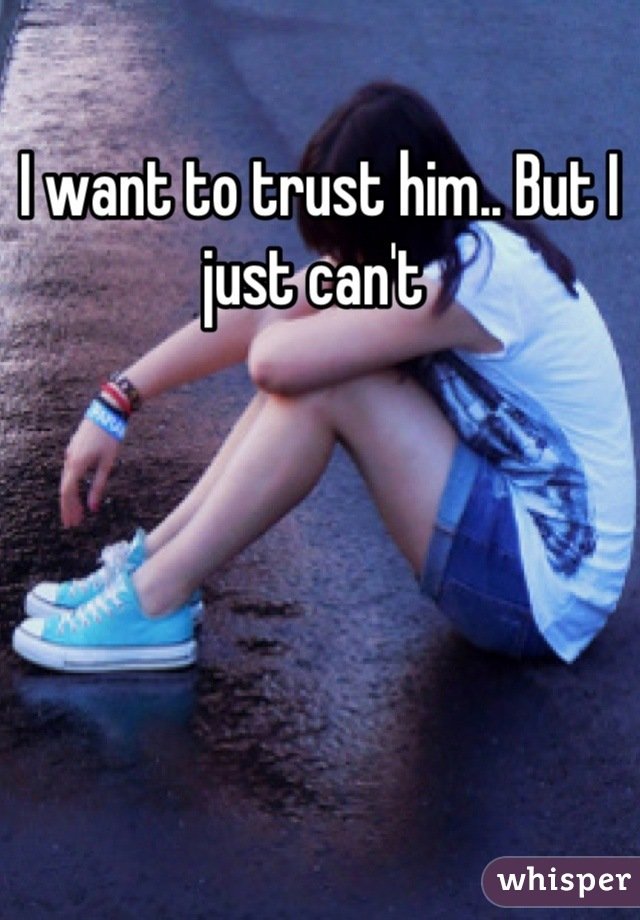 I want to trust him.. But I just can't