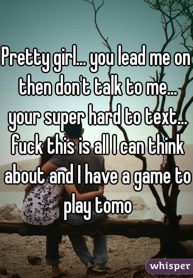 Pretty girl... you lead me on then don't talk to me... your super hard to text... fuck this is all I can think about and I have a game to play tomo