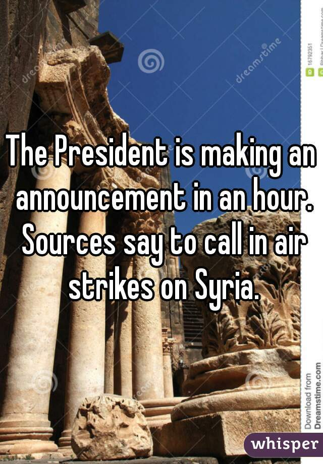 The President is making an announcement in an hour. Sources say to call in air strikes on Syria.