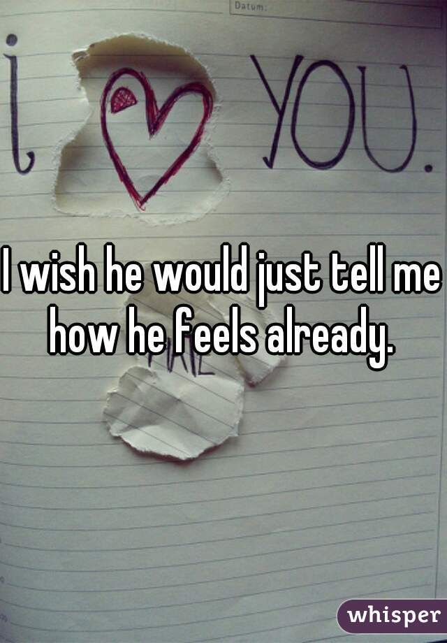 I wish he would just tell me how he feels already.