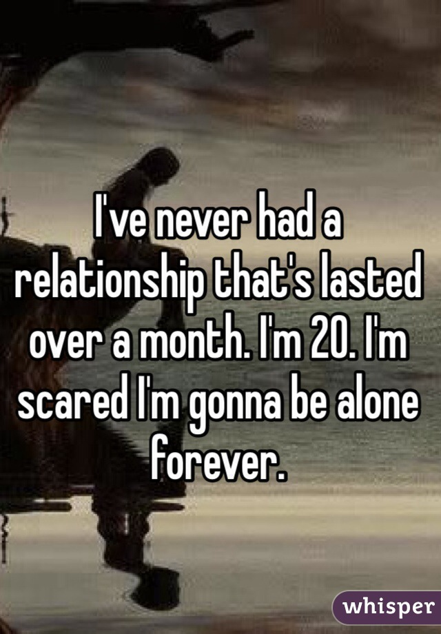 I've never had a relationship that's lasted over a month. I'm 20. I'm scared I'm gonna be alone forever.
