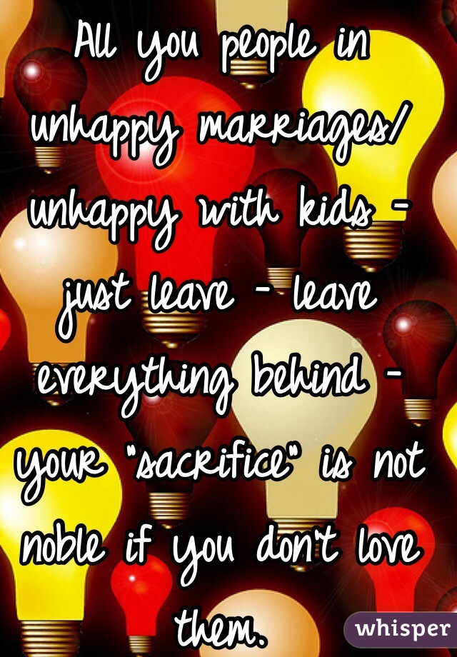 """All you people in unhappy marriages/ unhappy with kids - just leave - leave everything behind - your """"sacrifice"""" is not noble if you don't love them."""