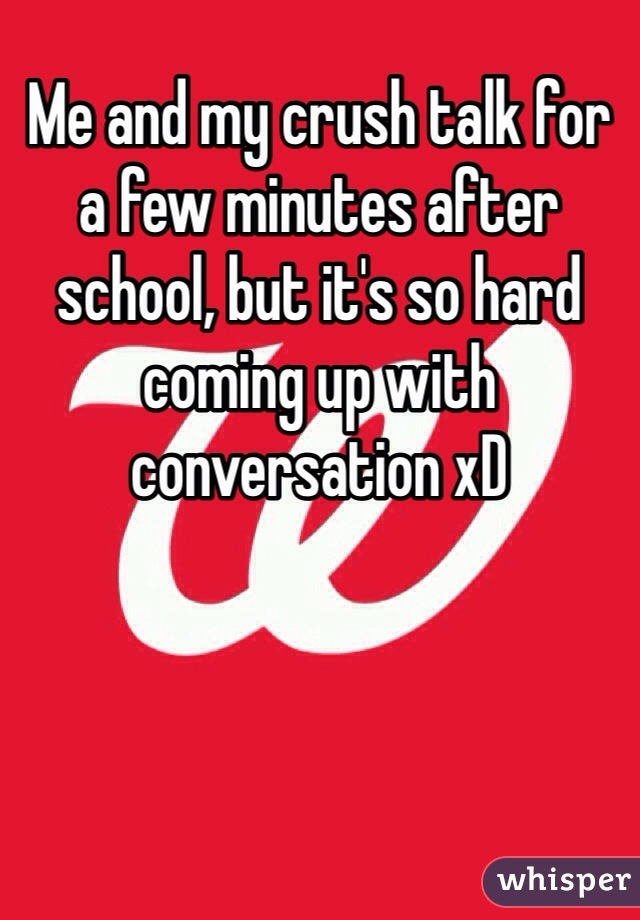 Me and my crush talk for a few minutes after school, but it's so hard coming up with conversation xD