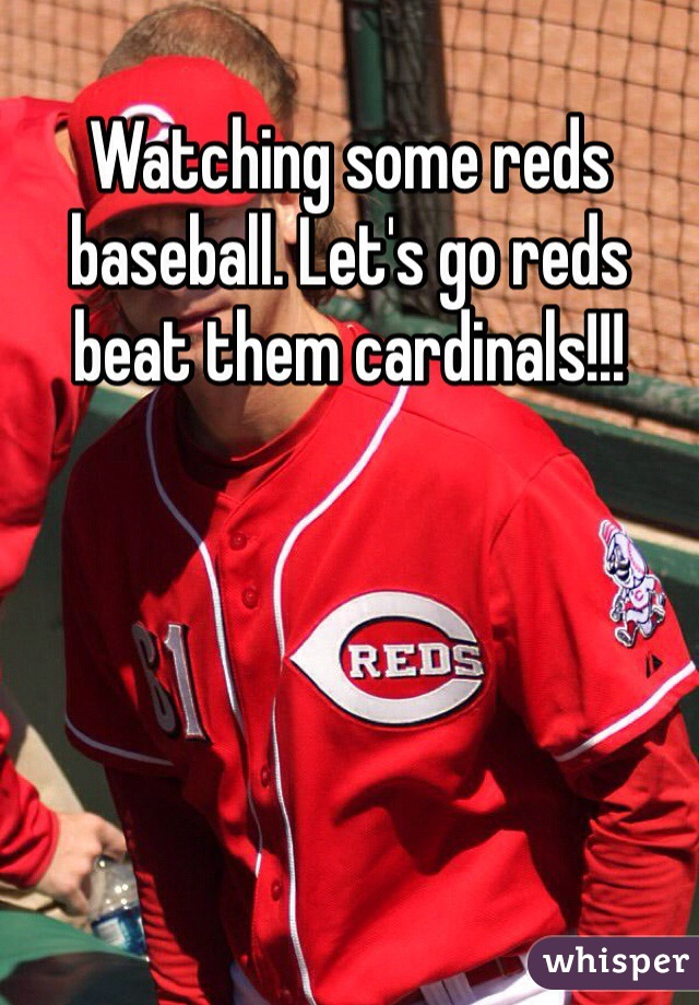 Watching some reds baseball. Let's go reds beat them cardinals!!!