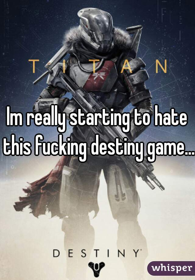 Im really starting to hate this fucking destiny game...