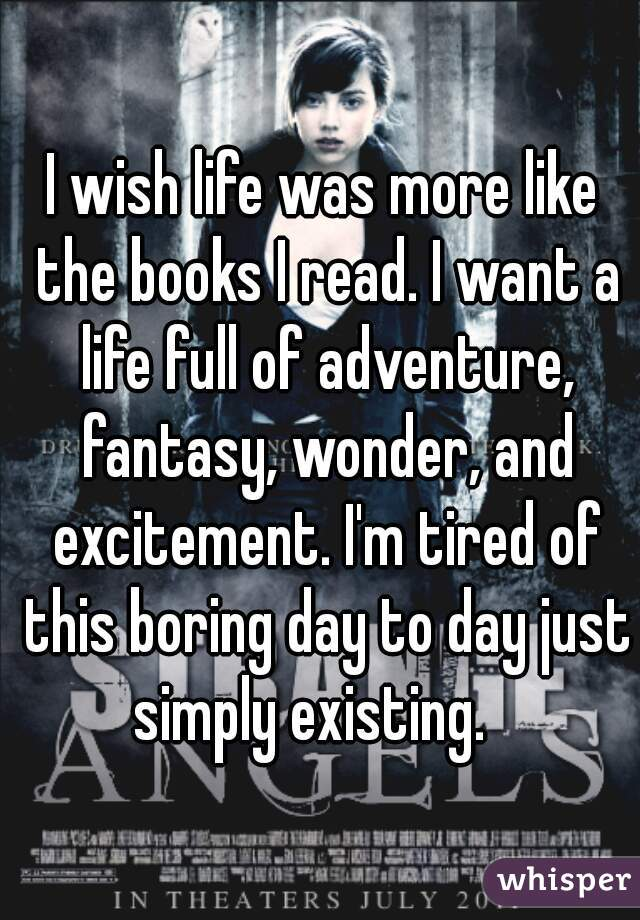 I wish life was more like the books I read. I want a life full of adventure, fantasy, wonder, and excitement. I'm tired of this boring day to day just simply existing.