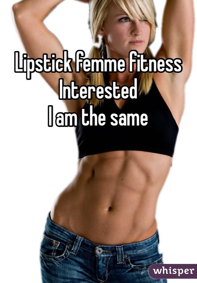 Lipstick femme fitness  Interested  I am the same