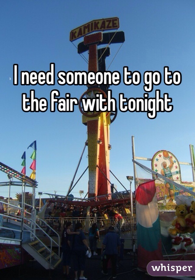 I need someone to go to the fair with tonight