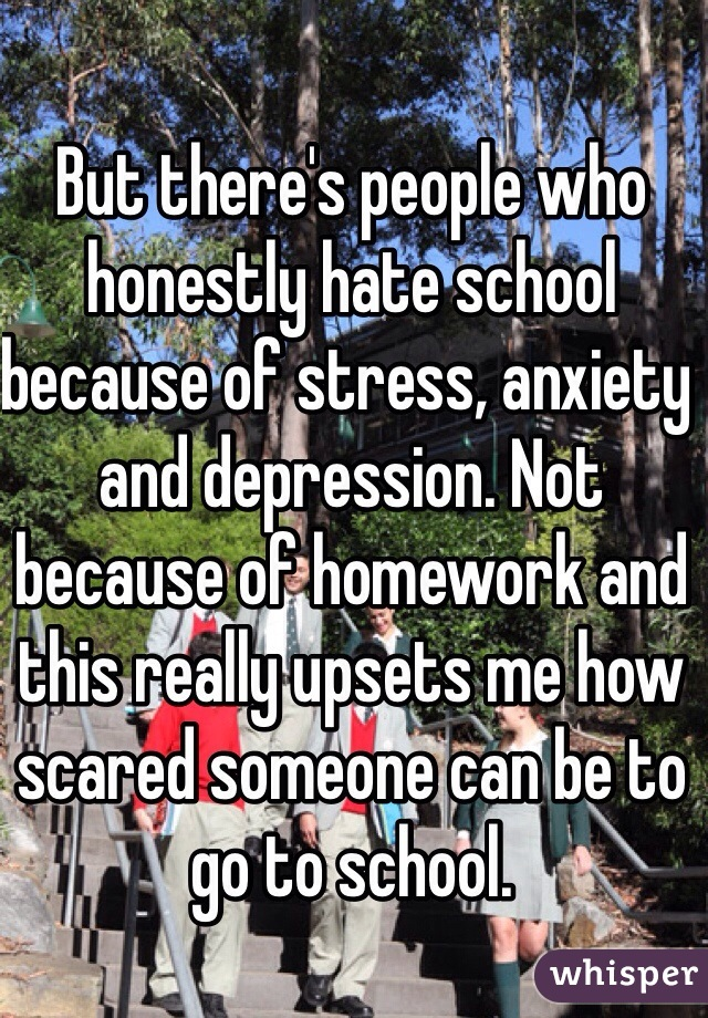 But there's people who honestly hate school because of stress, anxiety and depression. Not because of homework and this really upsets me how scared someone can be to go to school.