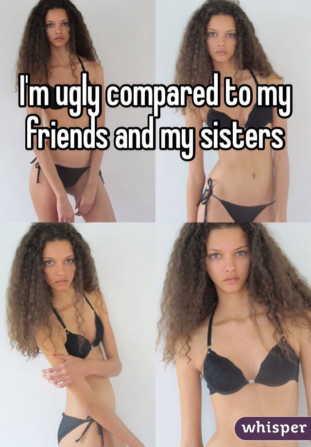 I'm ugly compared to my friends and my sisters