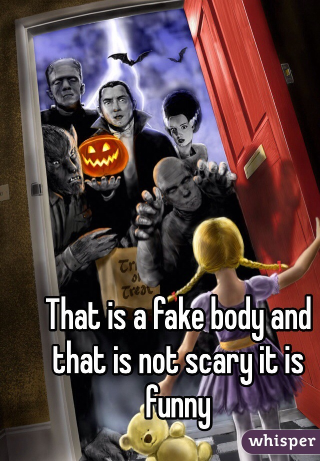 That is a fake body and that is not scary it is funny