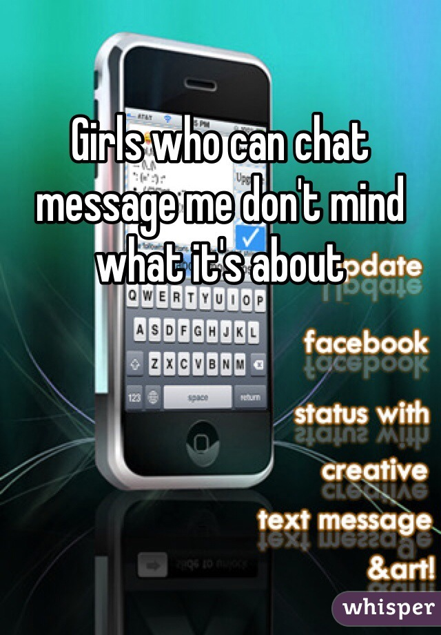 Girls who can chat message me don't mind what it's about