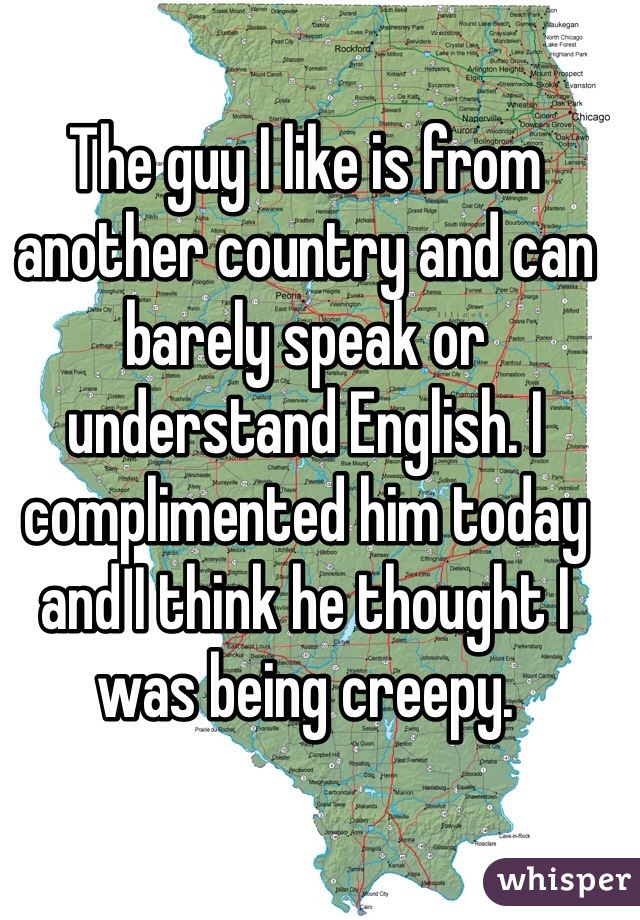 The guy I like is from another country and can barely speak or understand English. I complimented him today and I think he thought I was being creepy.