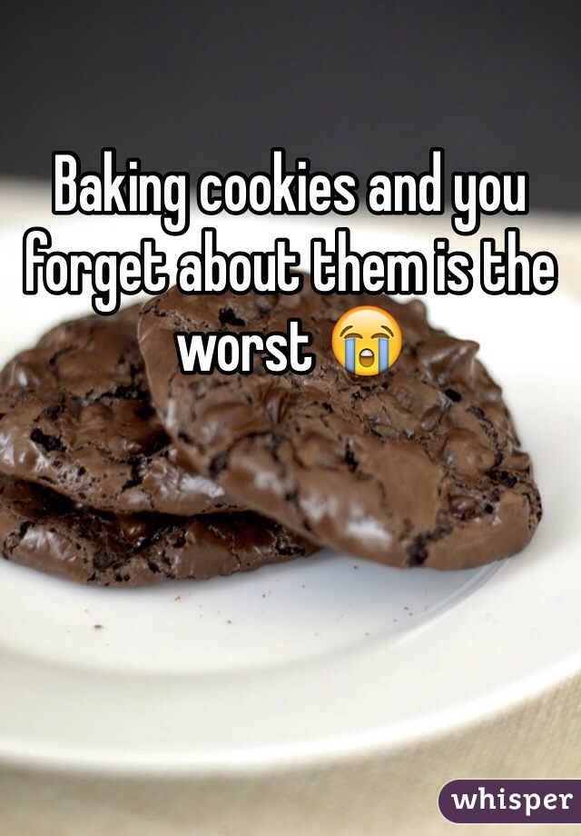Baking cookies and you forget about them is the worst 😭