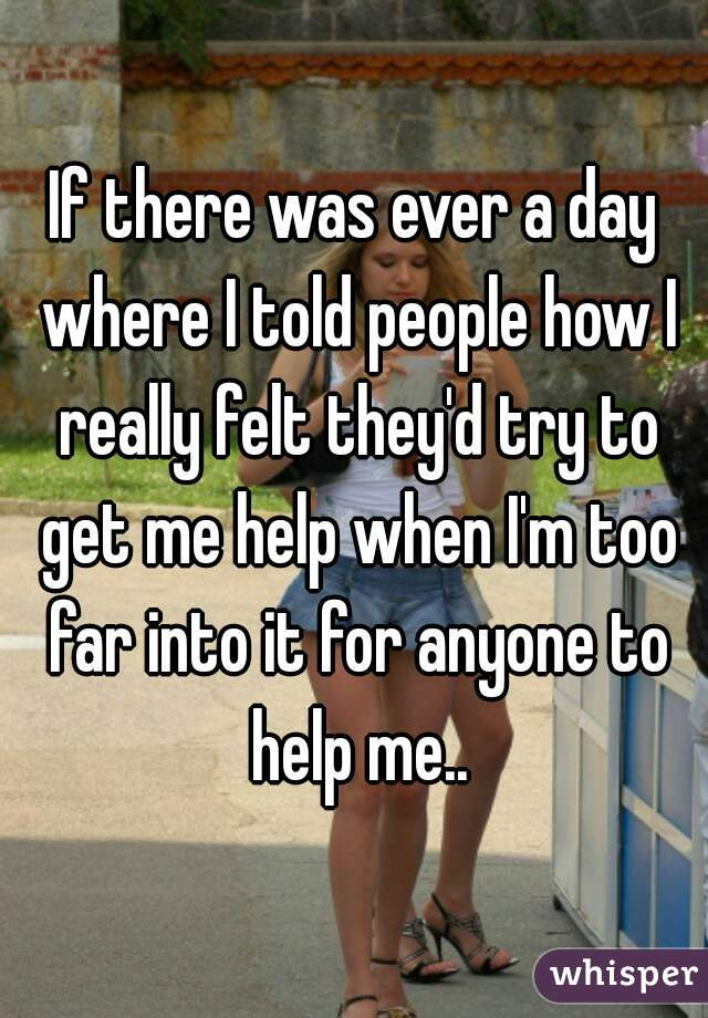 If there was ever a day where I told people how I really felt they'd try to get me help when I'm too far into it for anyone to help me..