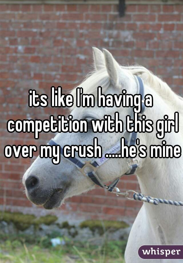 its like I'm having a competition with this girl over my crush .....he's mine