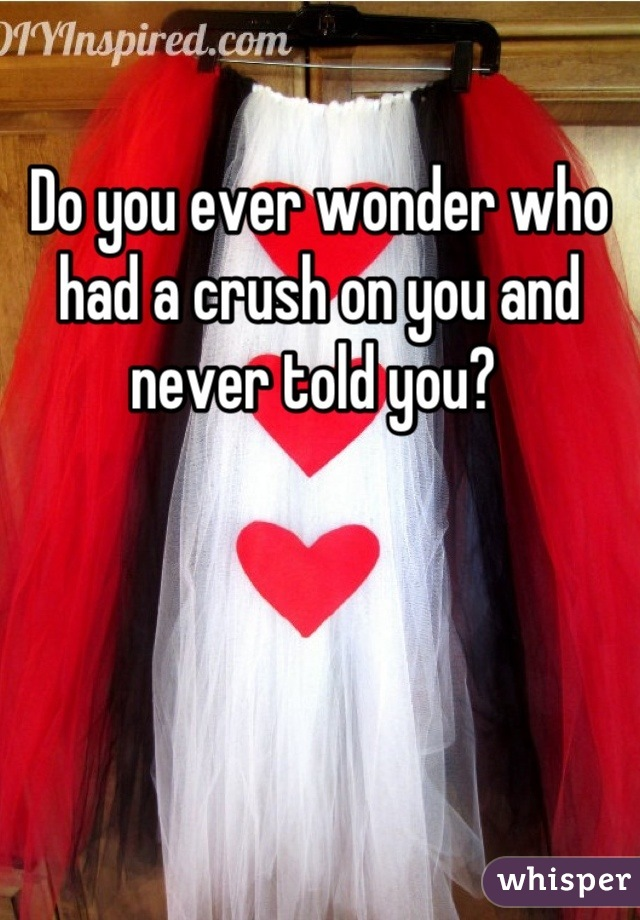 Do you ever wonder who had a crush on you and never told you?