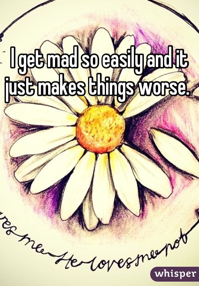 I get mad so easily and it just makes things worse.