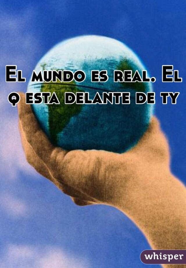 El mundo es real. El q esta delante de ty