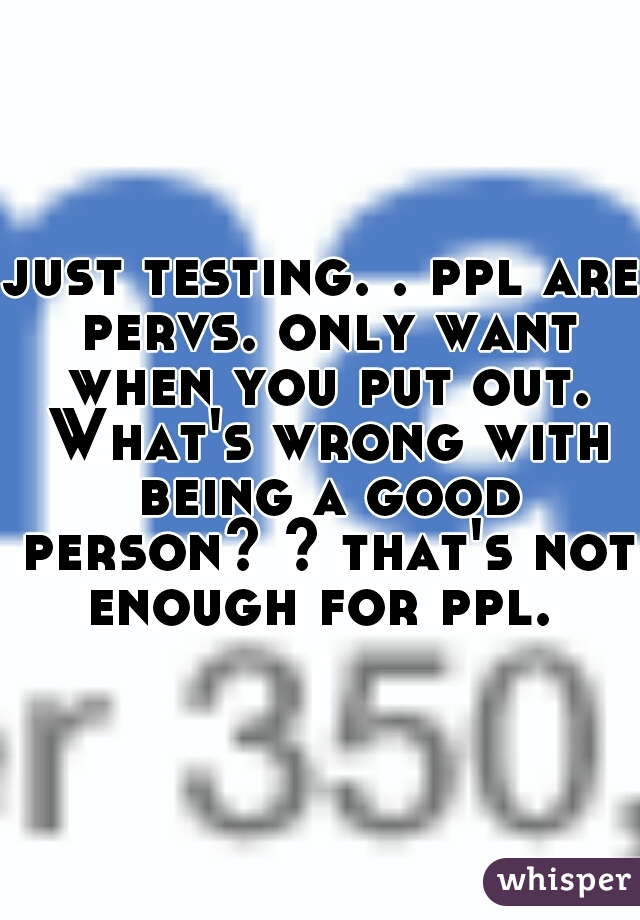 just testing. . ppl are pervs. only want when you put out. What's wrong with being a good person? ? that's not enough for ppl.