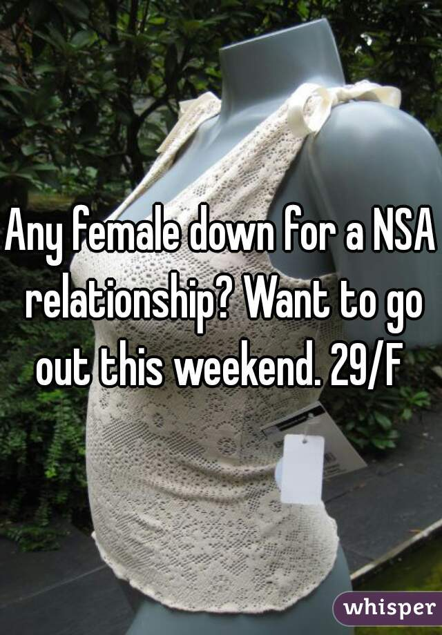 Any female down for a NSA relationship? Want to go out this weekend. 29/F