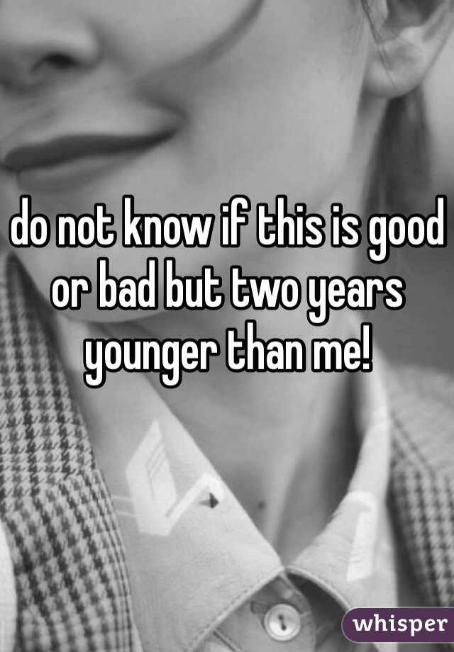 do not know if this is good or bad but two years younger than me!